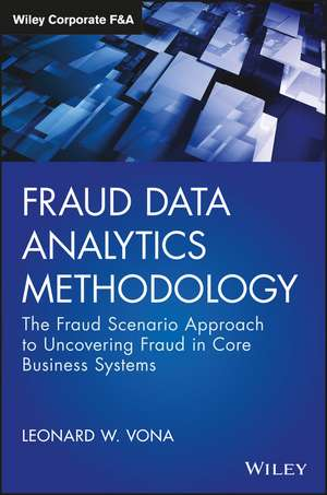 Fraud Data Analytics Methodology: The Fraud Scenario Approach to Uncovering Fraud in Core Business Systems de Leonard W. Vona