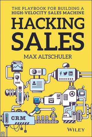 Hacking Sales: The Playbook for Building a High–Velocity Sales Machine de Max Altschuler