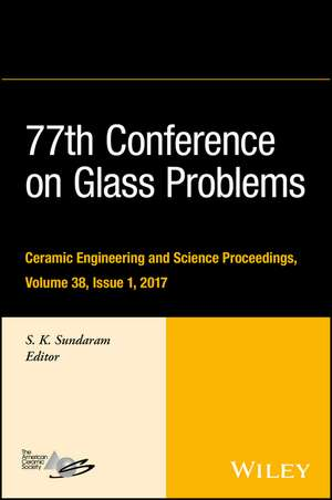 77th Conference on Glass Problems: A Collection of Papers Presented at the 77th Conference on Glass Problems, Greater Columbus Convention Center, Columbus, OH, November 7–9, 2016 de S. K. Sundaram