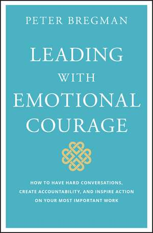 Leading With Emotional Courage: How to Have Hard Conversations, Create Accountability, And Inspire Action On Your Most Important Work de Peter Bregman