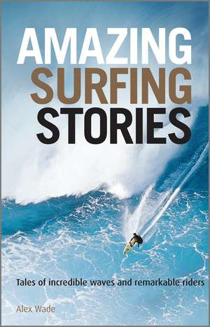 Amazing Surfing Stories – Tales of Incredible Waves and Remarkable Riders de Alex Wade