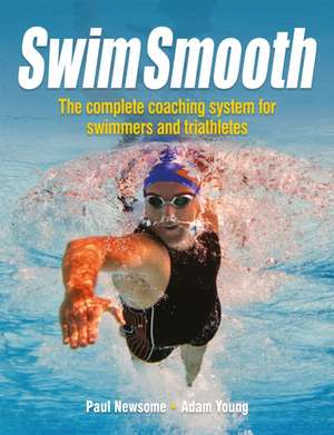 Swim Smooth – The Complete Coaching System for Swimmers and Triathletes: The Complete Coaching System for Swimmers and Triathletes de Paul Newsome
