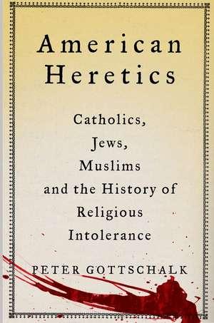American Heretics:  Catholics, Jews, Muslims, and the History of Religious Intolerance de Peter Gottschalk