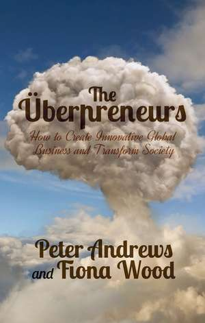 Uberpreneurs: How to Create Innovative Global Businesses and Transform Human Societies de Peter Andrews