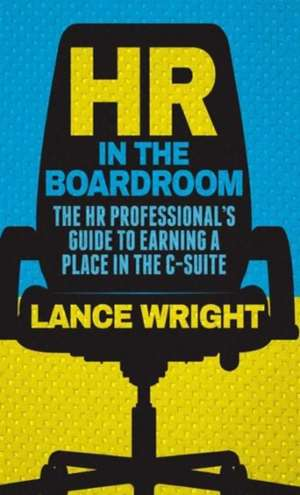 HR in the Boardroom: The HR Professional's Guide to Earning a Place in the C-Suite de W. Wright