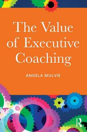 The Value of Executive Coaching de Angela Mulvie