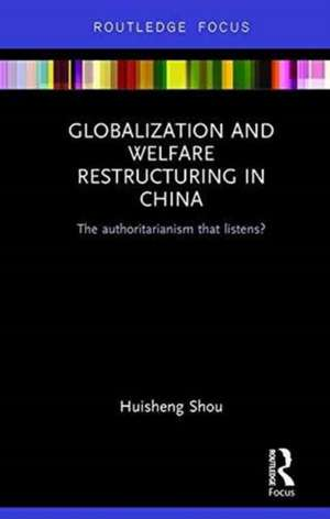 Global Economic Integration and Welfare Restructuring in China:  The Authoritarianism That Listens de Huisheng Shou
