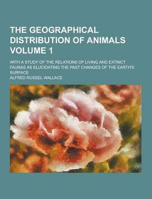 The Geographical Distribution of Animals; With a Study of the Relations of Living and Extinct Faunas as Elucidating the Past Changes of the Earth's Su