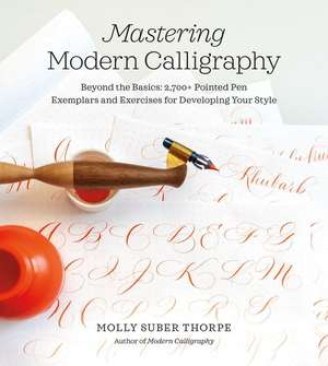 Mastering Modern Calligraphy: Beyond the Basics: 2,700+ Pointed Pen Exemplars and Exercises for Developing Your Style de Molly Suber Thorpe