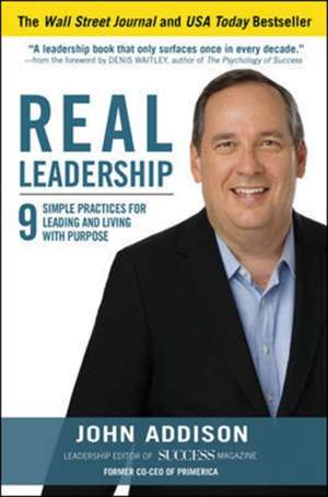 Real Leadership: 9 Simple Practices for Leading and Living with Purpose de John Addison