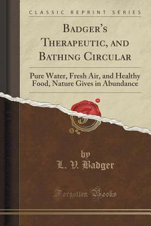 Badger's Therapeutic, and Bathing Circular: Pure Water, Fresh Air, and Healthy Food, Nature Gives in Abundance (Classic Reprint) de L. V. Badger
