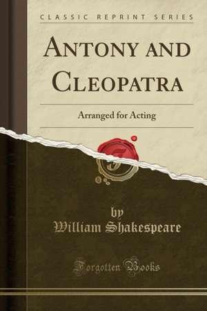 Antony and Cleopatra: Arranged for Acting (Classic Reprint) de William Shakespeare