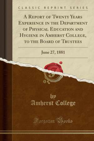 A Report of Twenty Years Experience in the Department of Physical Education and Hygiene in Amherst College, to the Board of Trustees: June 27, 1881 (C de Amherst College