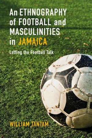 An Ethnography of Football and Masculinities in Jamaica: Letting the Football Talk de Dr William Tantam