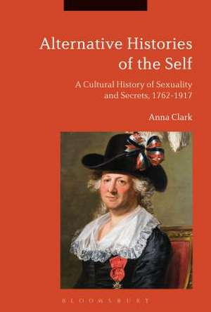 Alternative Histories of the Self: A Cultural History of Sexuality and Secrets, 1762-1917 de Professor Anna Clark