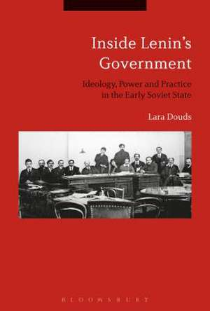 Inside Lenin's Government: Ideology, Power and Practice in the Early Soviet State de Dr Lara Douds