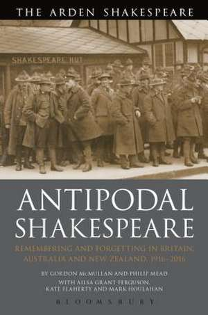 Antipodal Shakespeare: Remembering and Forgetting in Britain, Australia and New Zealand, 1916 - 2016 de Professor Gordon McMullan