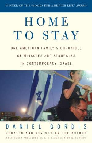 Home to Stay:  One American Family's Chronicle of Miracles and Struggles in Contemporary Israel de Daniel Gordis