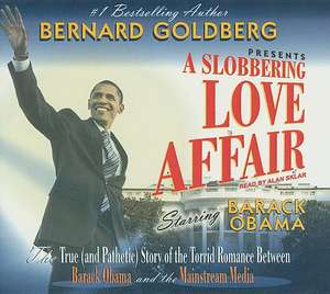 A Slobbering Love Affair:  The True (and Pathetic) Story of the Torrid Romance Between Barack Obama and the Mainstream Media de Bernard Goldberg