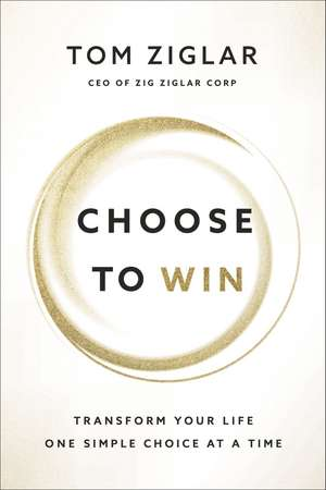 Choose to Win: Transform Your Life, One Simple Choice at a Time de Tom Ziglar