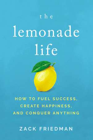 The Lemonade Life: How to Fuel Success, Create Happiness, and Conquer Anything de Zack Friedman