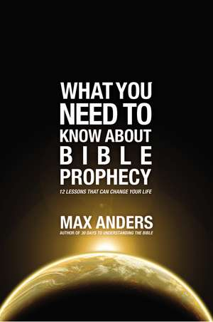 What You Need to Know About Bible Prophecy: 12 Lessons That Can Change Your Life de Max Anders