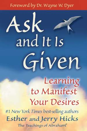 Ask and It Is Given:  Learning to Manifest Your Desires de Esther Hicks