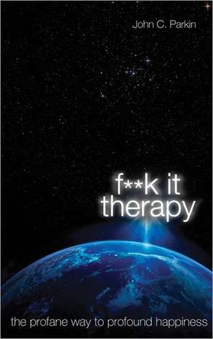 F**k It Therapy:  The Profane Way to Profound Happiness de John C. Parkin