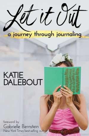 Let It Out:  A Journey Through Journaling de Katie Dalebout