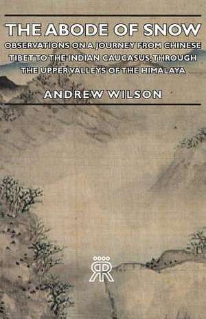 The Abode of Snow - Observations on a Journey from Chinese Tibet to the Indian Caucasus, Through the Upper Valleys of the Himalaya de Andrew Wilson