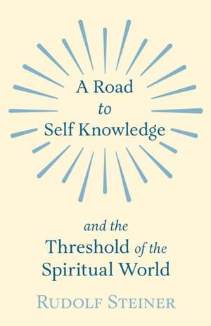A Road to Self Knowledge and the Threshold of the Spiritual World de Rudolf Steiner