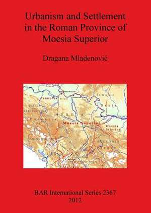 Urbanism and Settlement in the Roman Province of Moesia Superior de Dragana Mladenovic