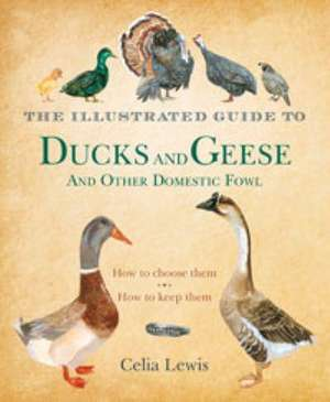 The Illustrated Guide to Ducks and Geese and Other Domestic Fowl: How To Choose Them - How To Keep Them de Celia Lewis