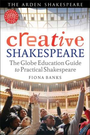Creative Shakespeare: The Globe Education Guide to Practical Shakespeare de Fiona Banks
