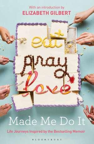 Eat Pray Love Made Me Do It: Life Journeys Inspired by the Bestselling Memoir de Elizabeth Gilbert