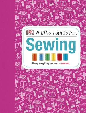 A Little Course in Sewing: Simply Everything You Need to Succeed de DK