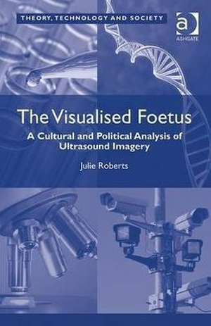 The Visualised Foetus: A Cultural and Political Analysis of Ultrasound Imagery. Julie Roberts