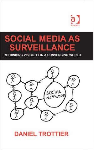 Social Media as Surveillance: Rethinking Visibility in a Converging World de Daniel Trottier