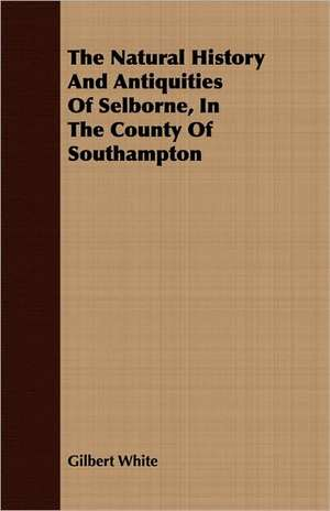 The Natural History and Antiquities of Selborne, in the County of Southampton:  Founded at Schnectady, N.Y., February 25, 1795 de Gilbert White
