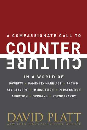 Counter Culture:  A Compassionate Call to Counter Culture in a World of Poverty, Same-Sex Marriage, Racism, Sex Slavery, Immigration, Ab de David Platt