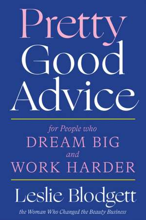 Pretty Good Advice: For People Who Dream Big and Work Harder de Leslie Blodgett