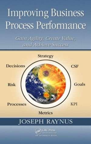 Improving Business Process Performance:  Gain Agility, Create Value, and Achieve Success de Joseph Raynus