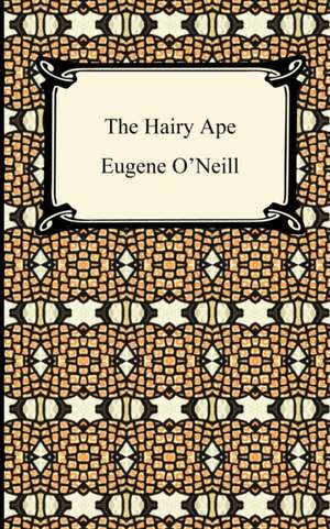 The Hairy Ape:  First and Second Series, Representative Men, English Traits, and the Conduct de O'Neill, Eugene Gladstone