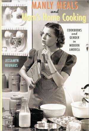 Manly Meals and Mom′s Home Cooking – Cookbooks and  Gender in Modern America de Jessamyn Neuhaus