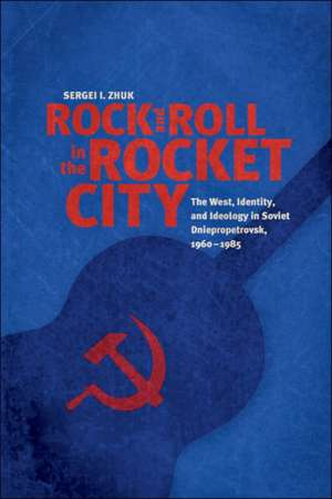 Rock and Roll in the Rocket City – The West, Identity, and Ideology in Soviet Dniepropetrovsk, 1960–1985 de Sergei I. Zhuk
