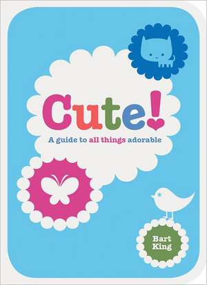 Cute!:  A Guide to All Things Adorable de Bart King