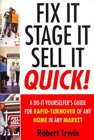 Fix It, Stage It, Sell It--QUICK!: A Do-It-Yourselfer's Guide for Rapid-Turnover of Any Home In Any Market de Robert Irwin