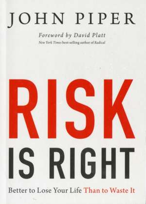 Risk Is Right:  Better to Lose Your Life Than to Waste It de John Piper