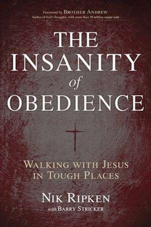 The Insanity of Obedience:  Walking with Jesus in Tough Places de Nik Ripken