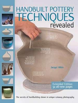 Handbuilt Pottery Techniques Revealed:  The Secrets of Handbuilding Shown in Unique Cutaway Photography de Jacqui Atkin